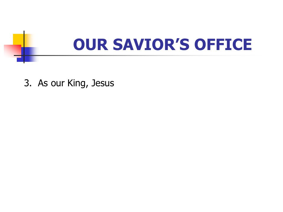 OUR SAVIOR'S OFFICE 3. As our King, Jesus [Click to next slide]